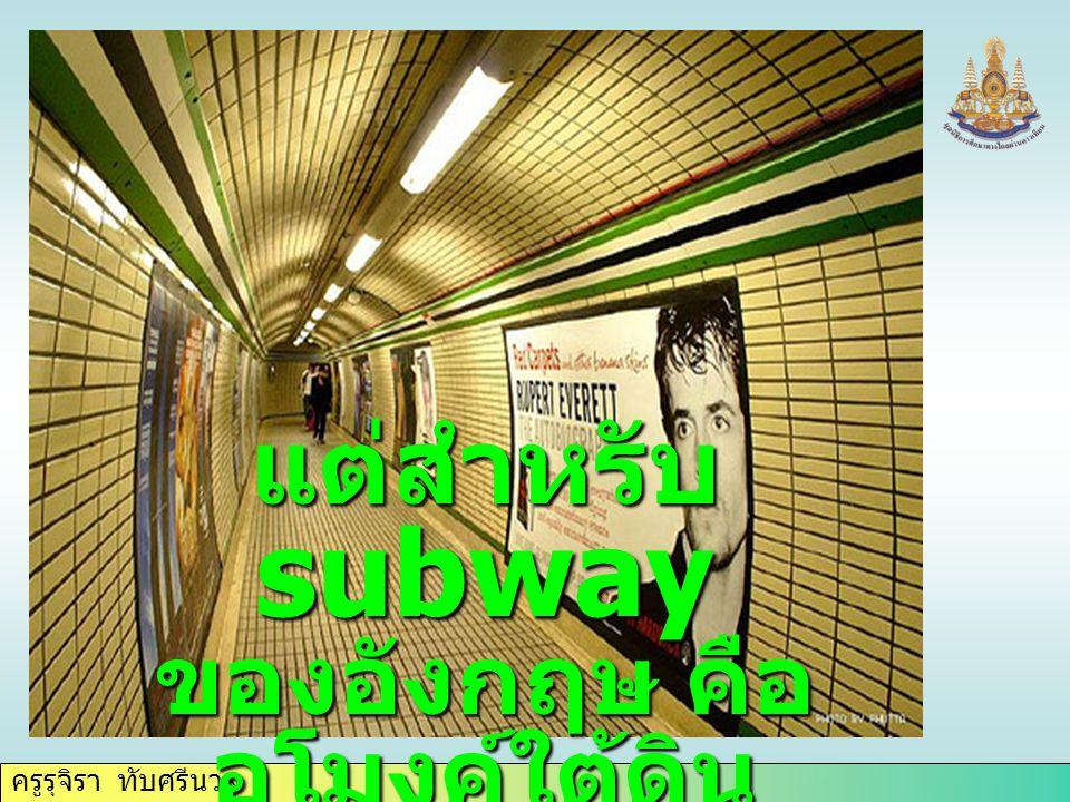 ครูรุจิรา ทับศรีนวล แต่สำหรับ subway ของอังกฤษ คือ อุโมงค์ใต้ดิน ใช้เดินลอดใต้ถนน หรือทางแยก