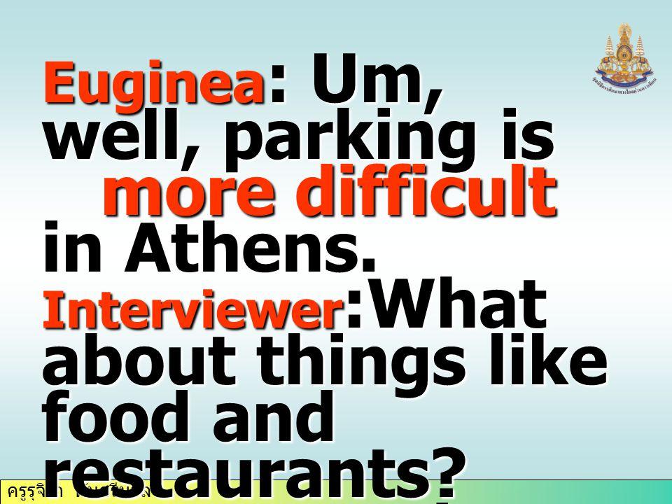 ครูรุจิรา ทับศรีนวล Euginea : Um, well, parking is more difficult in Athens.