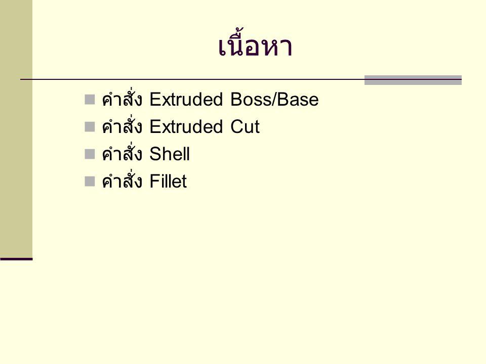 เนื้อหา คำสั่ง Extruded Boss/Base คำสั่ง Extruded Cut คำสั่ง Shell คำสั่ง Fillet