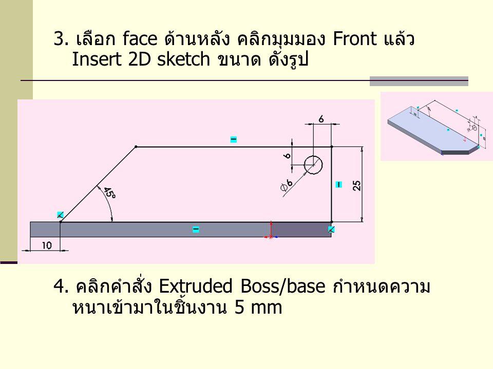 3. เลือก face ด้านหลัง คลิกมุมมอง Front แล้ว Insert 2D sketch ขนาด ดังรูป 4. คลิกคำสั่ง Extruded Boss/base กำหนดความ หนาเข้ามาในชิ้นงาน 5 mm