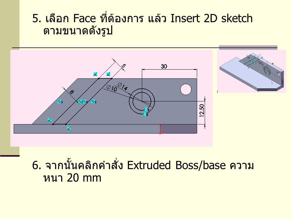 5. เลือก Face ที่ต้องการ แล้ว Insert 2D sketch ตามขนาดดังรูป 6. จากนั้นคลิกคำสั่ง Extruded Boss/base ความ หนา 20 mm