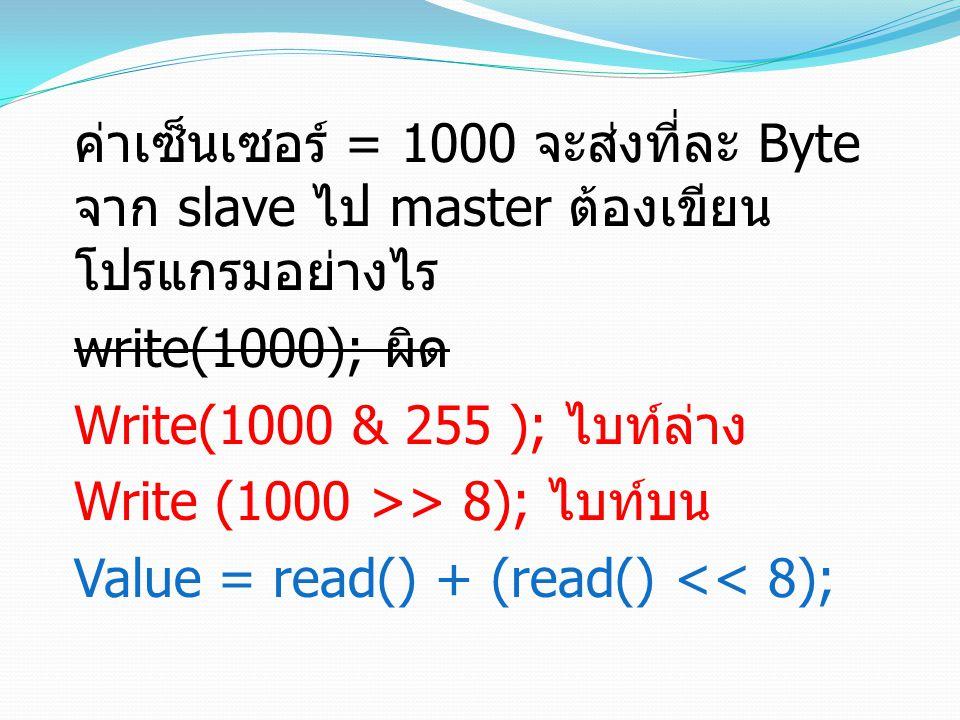ค่าเซ็นเซอร์ = 1000 จะส่งที่ละ Byte จาก slave ไป master ต้องเขียน โปรแกรมอย่างไร write(1000); ผิด Write(1000 & 255 ); ไบท์ล่าง Write (1000 >> 8); ไบท์