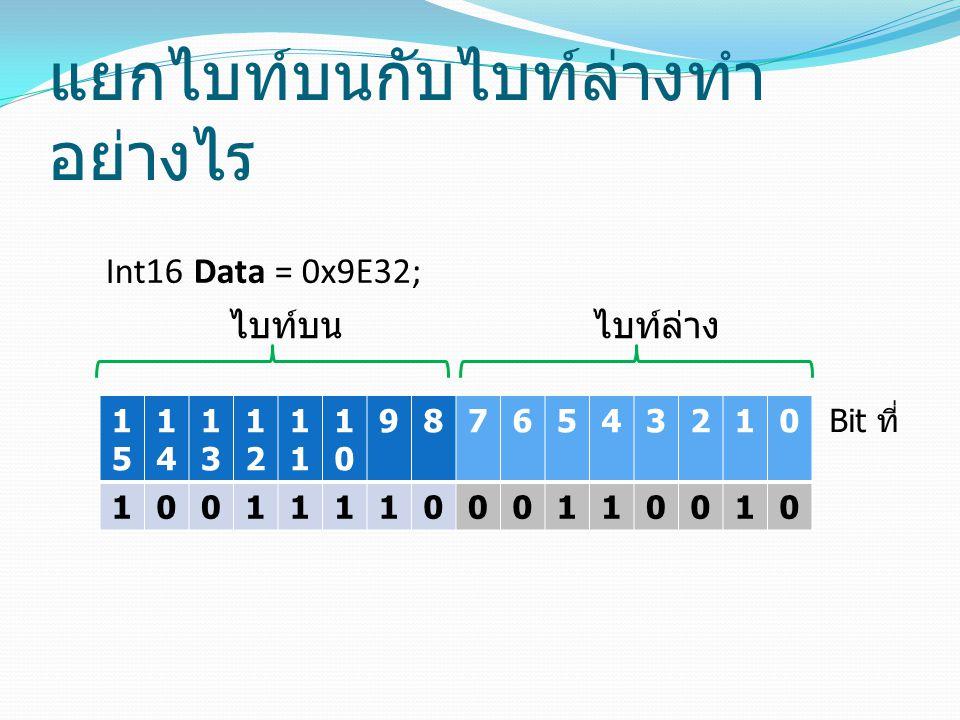 แยกไบท์บนกับไบท์ล่างทำ อย่างไร 1515 1414 1313 12121 1010 9876543210 1001111000110010 Int16 Data = 0x9E32; ไบท์ล่างไบท์บน Bit ที่