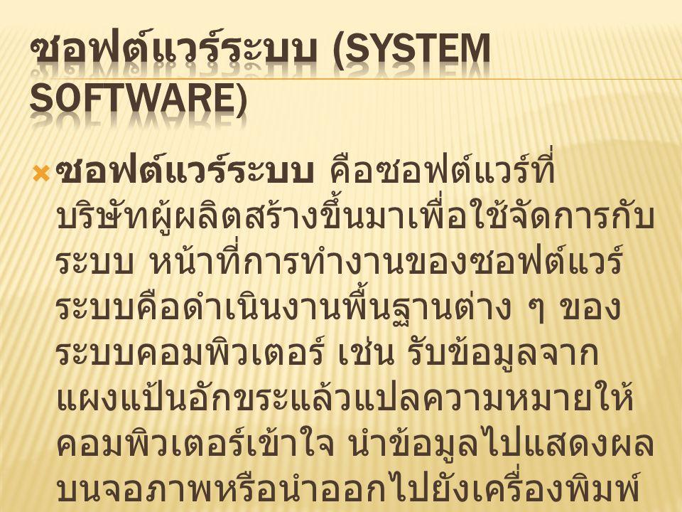  ซอฟต์แวร์ระบบ คือซอฟต์แวร์ที่ บริษัทผู้ผลิตสร้างขึ้นมาเพื่อใช้จัดการกับ ระบบ หน้าที่การทำงานของซอฟต์แวร์ ระบบคือดำเนินงานพื้นฐานต่าง ๆ ของ ระบบคอมพิวเตอร์ เช่น รับข้อมูลจาก แผงแป้นอักขระแล้วแปลความหมายให้ คอมพิวเตอร์เข้าใจ นำข้อมูลไปแสดงผล บนจอภาพหรือนำออกไปยังเครื่องพิมพ์ จัดการข้อมูลในระบบแฟ้มข้อมูลบน หน่วยความจำรอง