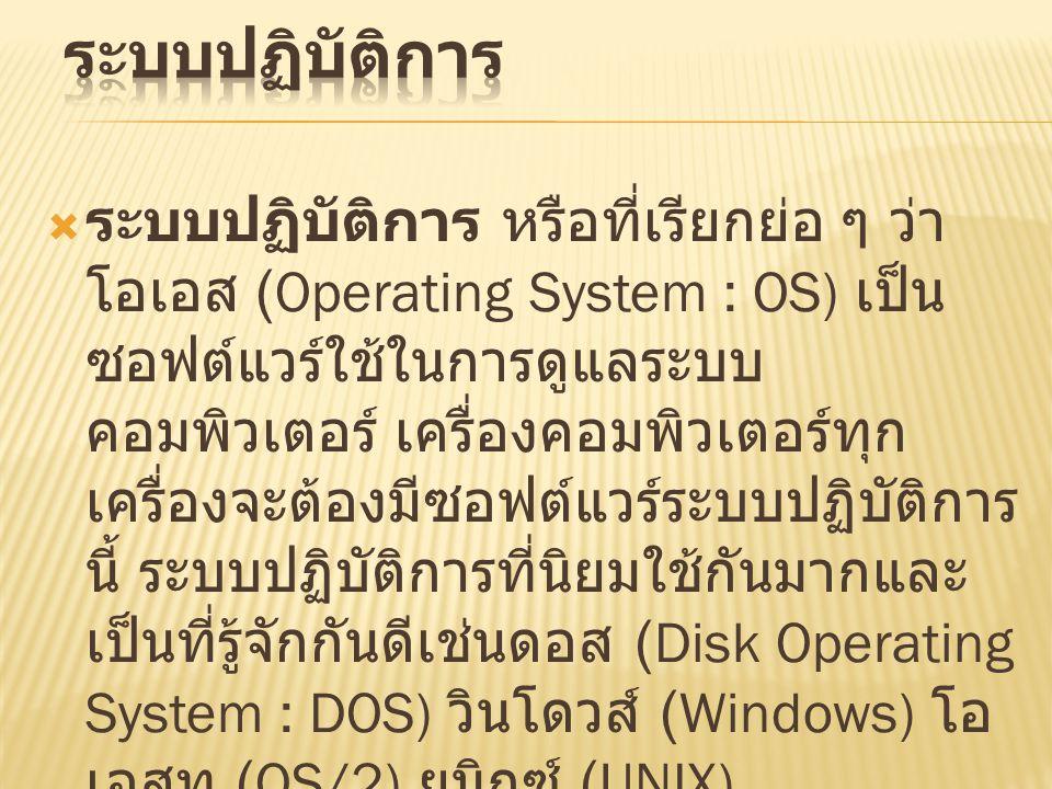  ระบบปฏิบัติการ หรือที่เรียกย่อ ๆ ว่า โอเอส (Operating System : OS) เป็น ซอฟต์แวร์ใช้ในการดูแลระบบ คอมพิวเตอร์ เครื่องคอมพิวเตอร์ทุก เครื่องจะต้องมีซอฟต์แวร์ระบบปฏิบัติการ นี้ ระบบปฏิบัติการที่นิยมใช้กันมากและ เป็นที่รู้จักกันดีเช่นดอส (Disk Operating System : DOS) วินโดวส์ (Windows) โอ เอสทู (OS/2) ยูนิกซ์ (UNIX)