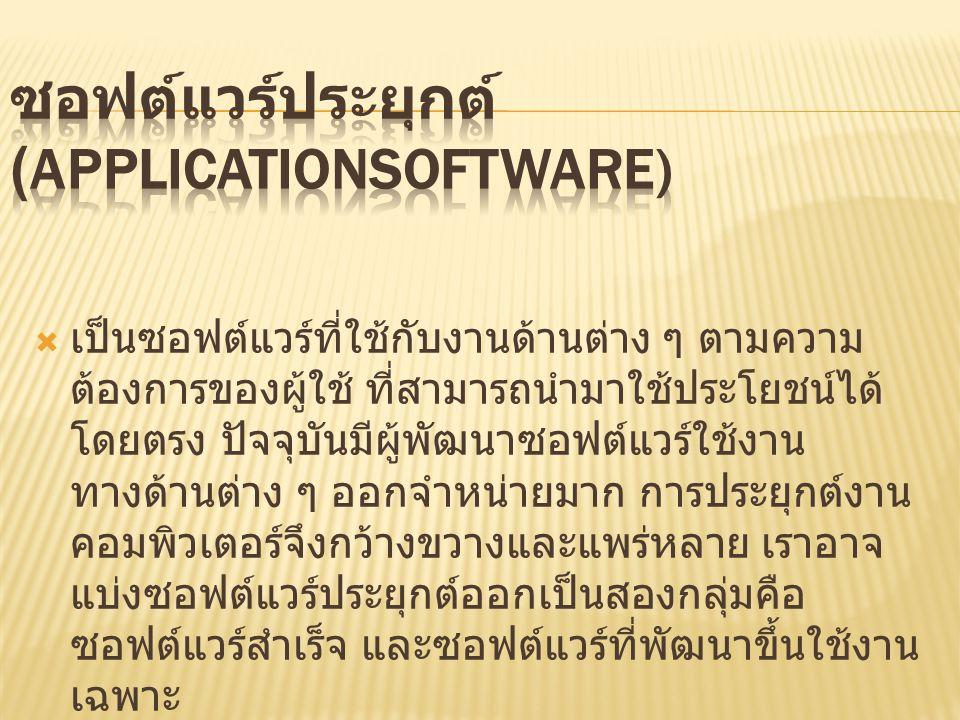  เป็นซอฟต์แวร์ที่ใช้กับงานด้านต่าง ๆ ตามความ ต้องการของผู้ใช้ ที่สามารถนำมาใช้ประโยชน์ได้ โดยตรง ปัจจุบันมีผู้พัฒนาซอฟต์แวร์ใช้งาน ทางด้านต่าง ๆ ออกจำหน่ายมาก การประยุกต์งาน คอมพิวเตอร์จึงกว้างขวางและแพร่หลาย เราอาจ แบ่งซอฟต์แวร์ประยุกต์ออกเป็นสองกลุ่มคือ ซอฟต์แวร์สำเร็จ และซอฟต์แวร์ที่พัฒนาขึ้นใช้งาน เฉพาะ
