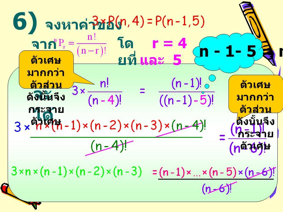 จะ ได้ 6) จงหาค่าของ r = 4 และ 5 โด ยที่ n - 1- 5 = n - 6 จาก ตัวเศษ มากกว่า ตัวส่วน ดังนั้นจึง กระจาย ตัวเศษ