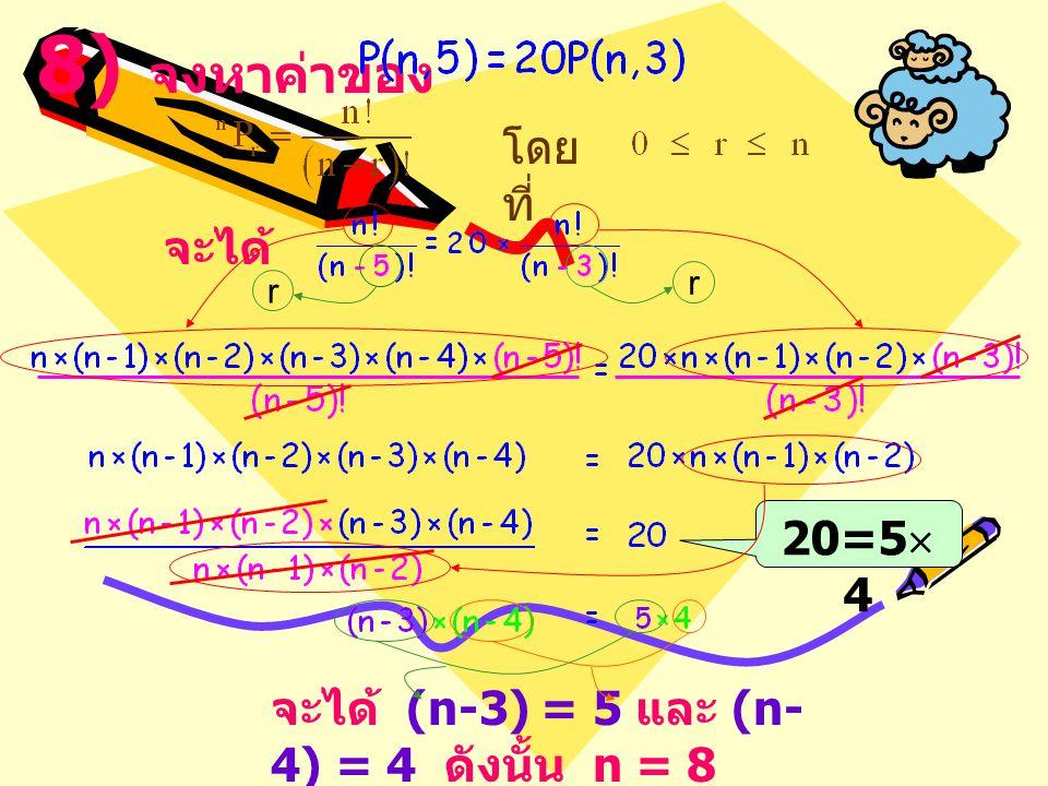 20=5  4 8) จงหาค่าของ โดย ที่ จะได้ จะได้ (n-3) = 5 และ (n- 4) = 4 ดังนั้น n = 8 r r