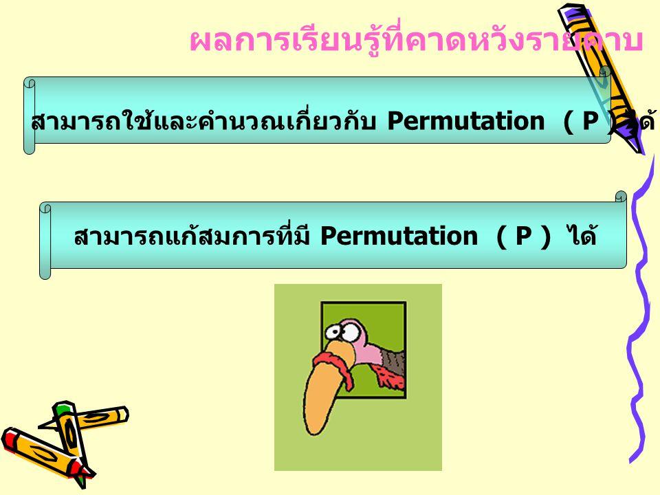 ส ามารถใช้และคำนวณเกี่ยวกับ Permutation ( P ) ได้ สามารถแก้สมการที่มี Permutation ( P ) ได้ ผลการเรียนรู้ที่คาดหวังรายคาบ