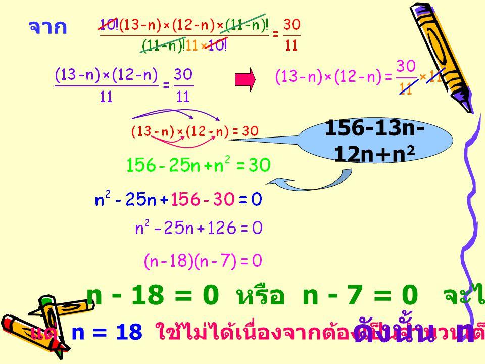 จาก n - 18 = 0 หรือ n - 7 = 0 จะได้ n = 18, 7 แต่ n = 18 ใช้ไม่ได้เนื่องจากต้องเป็นจำนวนเต็มบวก ดังนั้น n = 7 156-13n- 12n+n 2