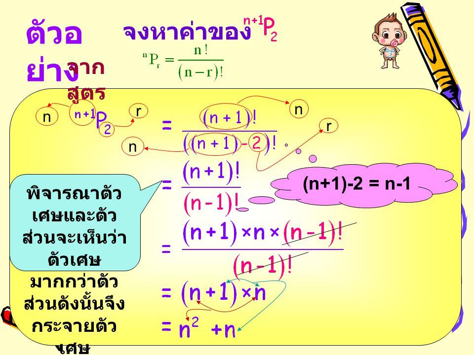 ตัวอ ย่าง จาก สูตร จงหาค่าของ พิจารณาตัว เศษและตัว ส่วนจะเห็นว่า ตัวเศษ มากกว่าตัว ส่วนดังนั้นจึง กระจายตัว เศษ n r n r (n+1)-2 = n-1 n