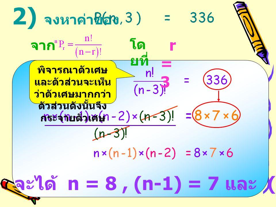 2) จงหาค่าของ จะได้ จะได้ n = 8, (n-1) = 7 และ (n-2) = 6 ดังนั้น n = 8 r = 3 โด ยที่ จาก พิจารณาตัวเศษ และตัวส่วนจะเห็น ว่าตัวเศษมากกว่า ตัวส่วนดังนั้นจึง กระจายตัวเศษ