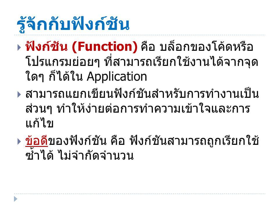 รู้จักกับฟังก์ชัน  ฟังก์ชัน (Function) คือ บล็อกของโค้ดหรือ โปรแกรมย่อยๆ ที่สามารถเรียกใช้งานได้จากจุด ใดๆ ก็ได้ใน Application  สามารถแยกเขียนฟังก์ชันสำหรับการทำงานเป็น ส่วนๆ ทำให้ง่ายต่อการทำความเข้าใจและการ แก้ไข  ข้อดีของฟังก์ชัน คือ ฟังก์ชันสามารถถูกเรียกใช้ ซ้ำได้ ไม่จำกัดจำนวน