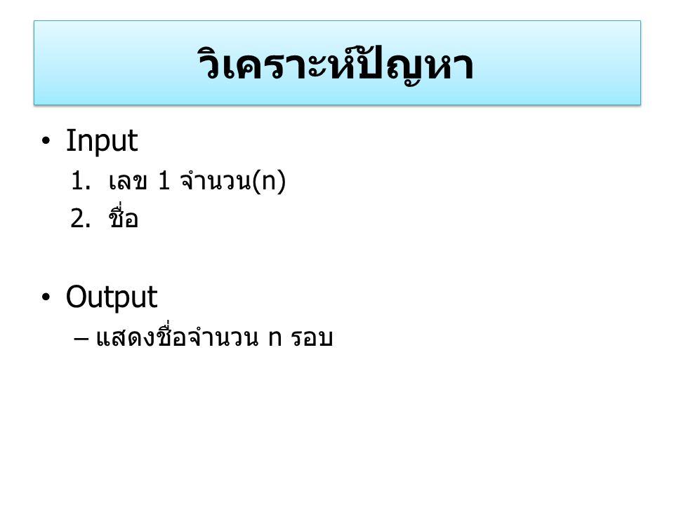 วิเคราะห์ปัญหา Input 1. เลข 1 จำนวน (n) 2. ชื่อ Output – แสดงชื่อจำนวน n รอบ