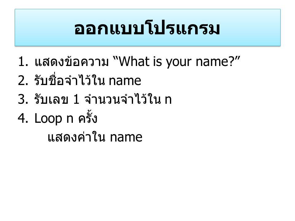 """ออกแบบโปรแกรม 1. แสดงข้อความ """"What is your name?"""" 2. รับชื่อจำไว้ใน name 3. รับเลข 1 จำนวนจำไว้ใน n 4.Loop n ครั้ง แสดงค่าใน name"""