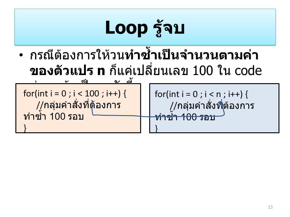 Loop รู้จบ กรณีต้องการให้วนทำซ้ำเป็นจำนวนตามค่า ของตัวแปร n ก็แค่เปลี่ยนเลข 100 ใน code ก่อนหน้าเป็น n ดังนี้ 13 for(int i = 0 ; i < 100 ; i++) { // ก