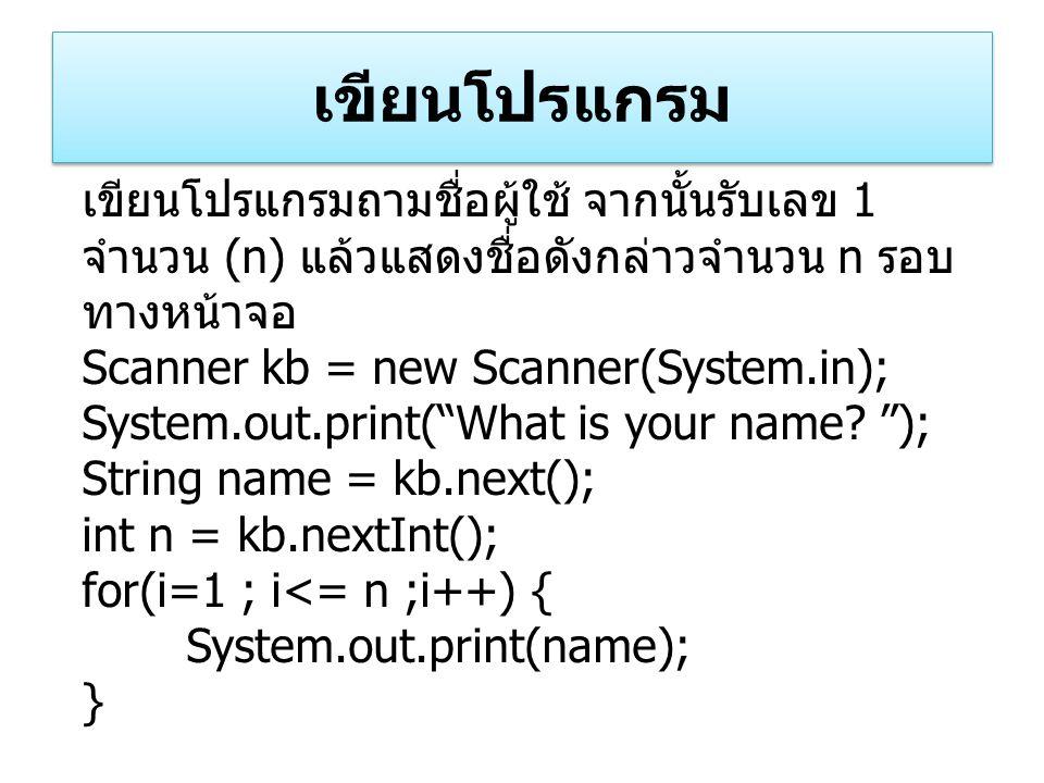 เขียนโปรแกรม เขียนโปรแกรมถามชื่อผู้ใช้ จากนั้นรับเลข 1 จำนวน (n) แล้วแสดงชื่อดังกล่าวจำนวน n รอบ ทางหน้าจอ Scanner kb = new Scanner(System.in); System