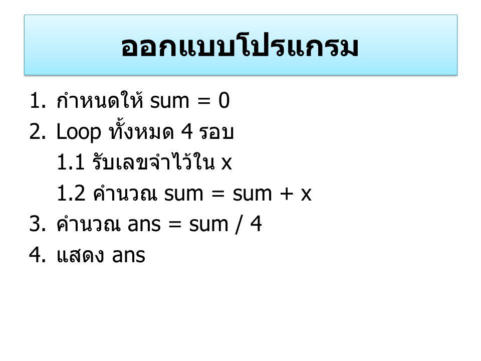 ออกแบบโปรแกรม 1. กำหนดให้ sum = 0 2.Loop ทั้งหมด 4 รอบ 1.1 รับเลขจำไว้ใน x 1.2 คำนวณ sum = sum + x 3. คำนวณ ans = sum / 4 4. แสดง ans