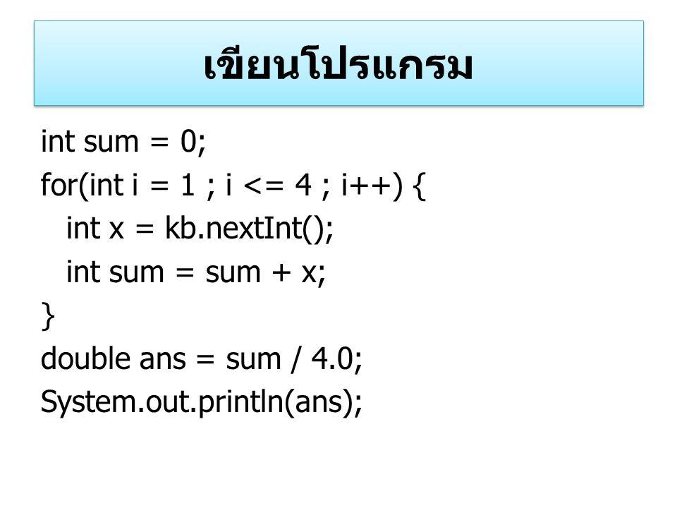 เขียนโปรแกรม int sum = 0; for(int i = 1 ; i <= 4 ; i++) { int x = kb.nextInt(); int sum = sum + x; } double ans = sum / 4.0; System.out.println(ans);