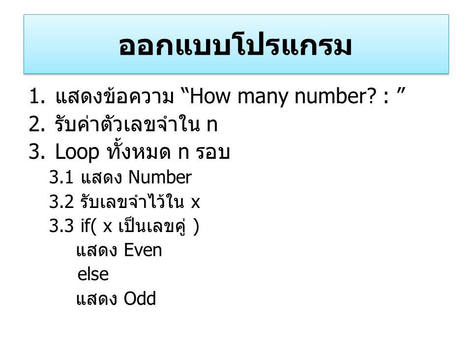 """ออกแบบโปรแกรม 1. แสดงข้อความ """"How many number? : """" 2. รับค่าตัวเลขจำใน n 3.Loop ทั้งหมด n รอบ 3.1 แสดง Number 3.2 รับเลขจำไว้ใน x 3.3 if( x เป็นเลขคู่"""