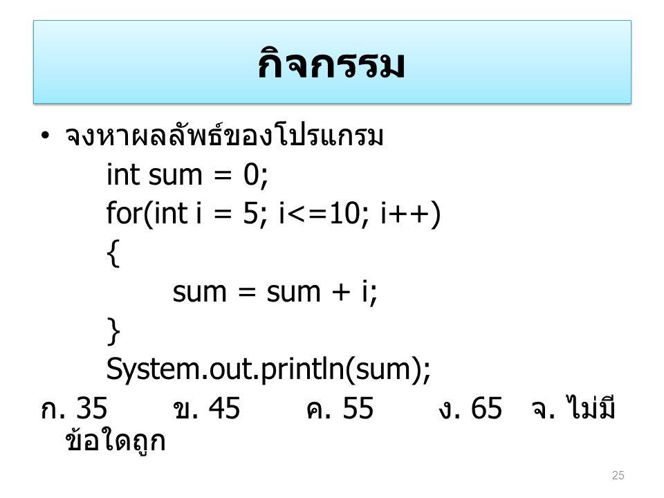 กิจกรรม จงหาผลลัพธ์ของโปรแกรม int sum = 0; for(int i = 5; i<=10; i++) { sum = sum + i; } System.out.println(sum); ก. 35 ข. 45 ค. 55 ง. 65 จ. ไม่มี ข้อ