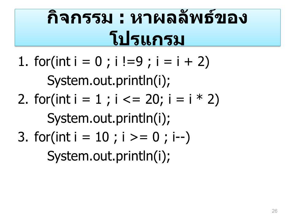 กิจกรรม : หาผลลัพธ์ของ โปรแกรม 1.for(int i = 0 ; i !=9 ; i = i + 2) System.out.println(i); 2.for(int i = 1 ; i <= 20; i = i * 2) System.out.println(i)