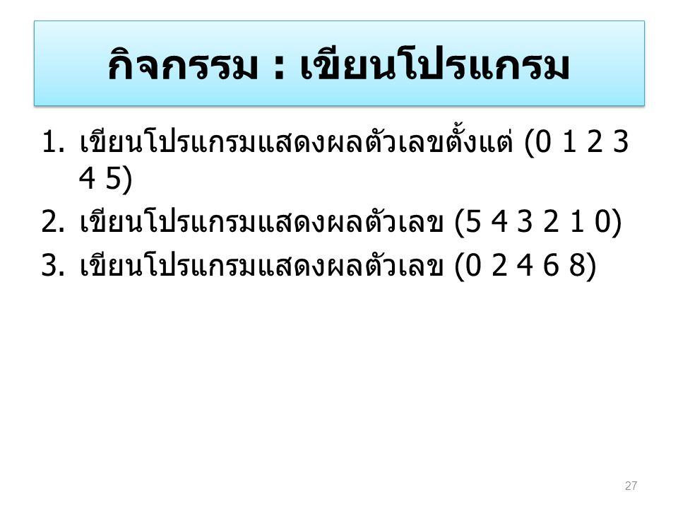 กิจกรรม : เขียนโปรแกรม 1. เขียนโปรแกรมแสดงผลตัวเลขตั้งแต่ (0 1 2 3 4 5) 2. เขียนโปรแกรมแสดงผลตัวเลข (5 4 3 2 1 0) 3. เขียนโปรแกรมแสดงผลตัวเลข (0 2 4 6