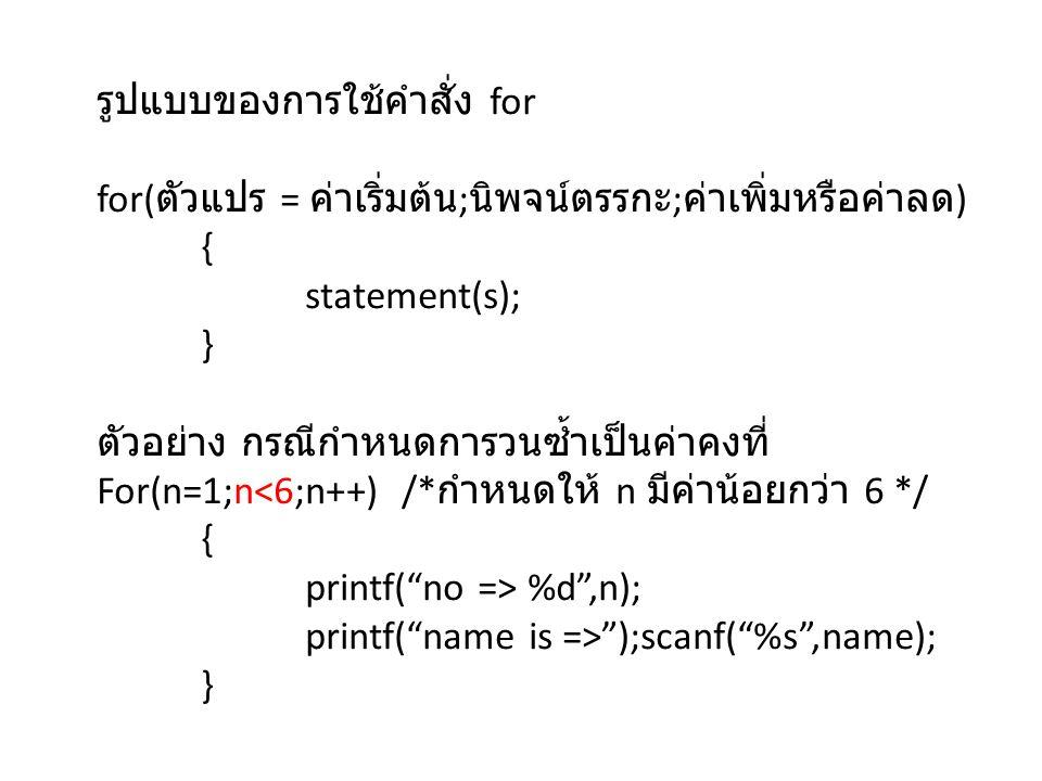 รูปแบบของการใช้คำสั่ง for for( ตัวแปร = ค่าเริ่มต้น ; นิพจน์ตรรกะ ; ค่าเพิ่มหรือค่าลด ) { statement(s); } ตัวอย่าง กรณีกำหนดการวนซ้ำเป็นค่าคงที่ For(n=1;n<6;n++) /* กำหนดให้ n มีค่าน้อยกว่า 6 */ { printf( no => %d ,n); printf( name is => );scanf( %s ,name); }