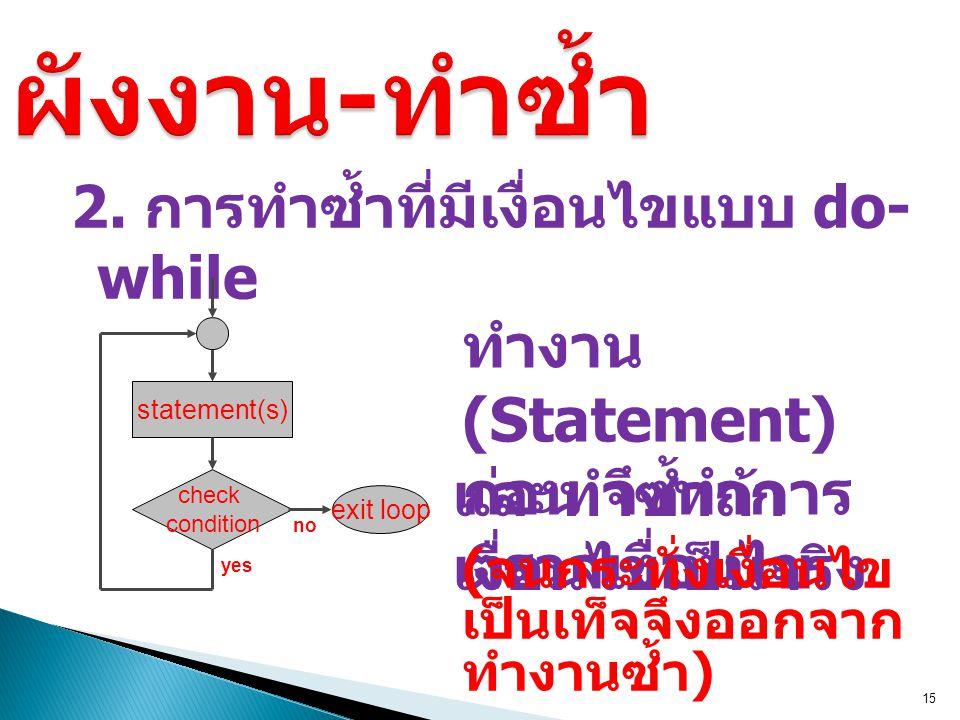 2. การทำซ้ำที่มีเงื่อนไขแบบ do- while 15 และทำซ้ำถ้า เงื่อนไขเป็นจริง ทำงาน (Statement) ก่อน จึงทำการ ตรวจเงื่อนไข statement(s) check condition yes ex