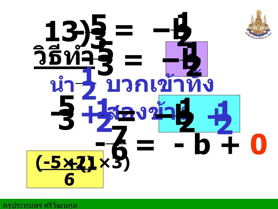 ครูประทุมพร ศรีวัฒนกูล 13) วิธีทำ นำ บวกเข้าทั้ง สองข้าง - 5 3 = - b - 1 2 - 5 3 = - b - 1 2 1 2 1 2 + - 7 6 = - b - 1 2 1 2 + = - b + 0 - 5 3 6 (-5×2