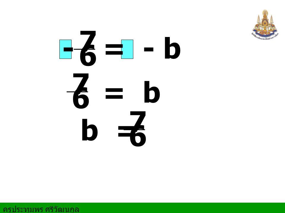 ครูประทุมพร ศรีวัฒนกูล = - b - 7 6 = b 7 6 b = 7 6