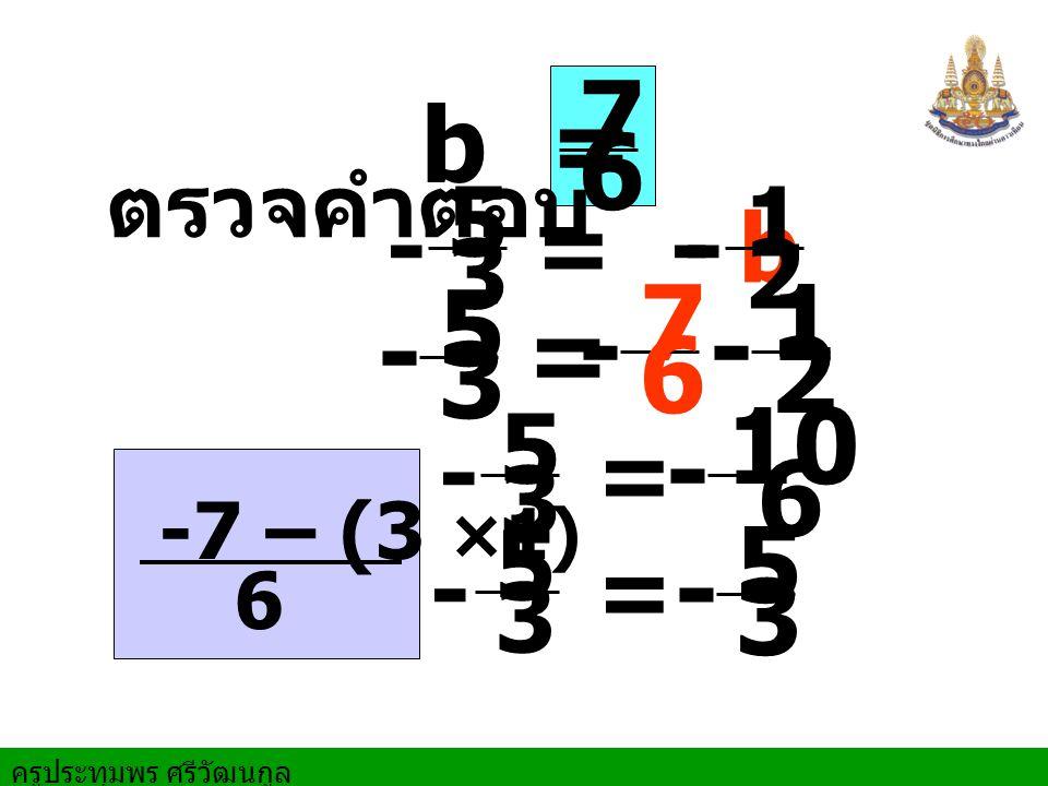 ตรวจคำตอบ - 5 3 = - b - 1 2 b = 7 6 - 5 3 = - 1 2 - 7 6 - 5 3 = - 10 6 -7 – (3 ×1) - 5 3 - 5 3 = 6