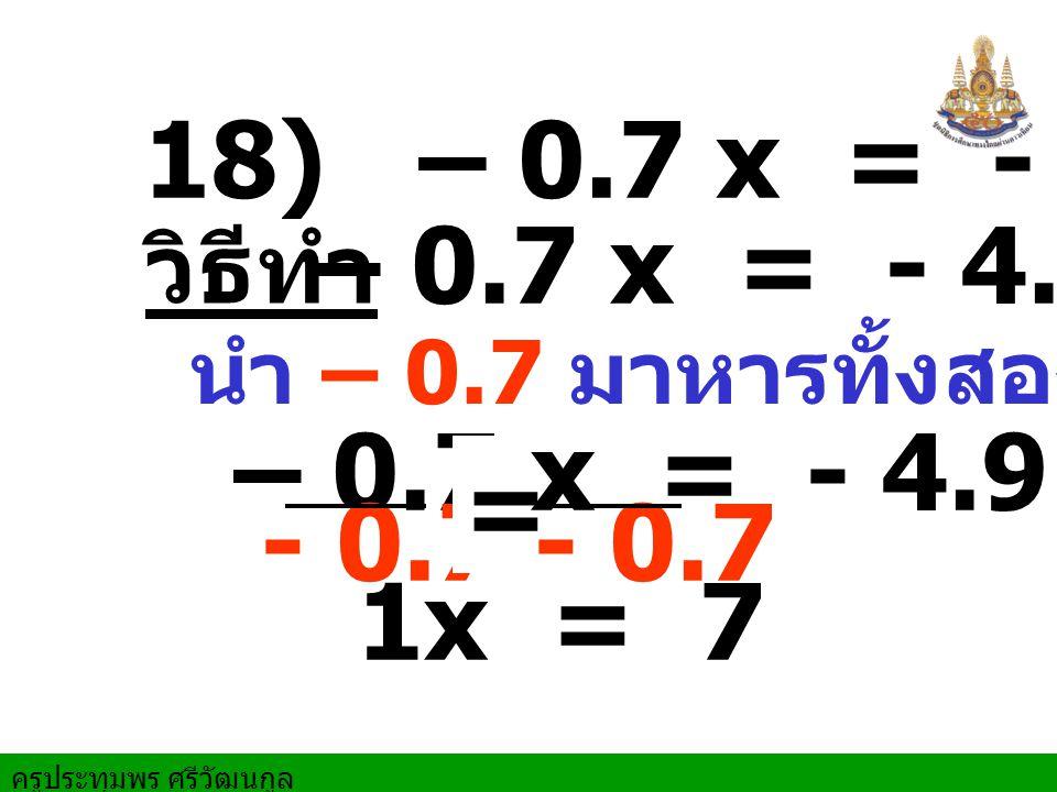 ครูประทุมพร ศรีวัฒนกูล 18) – 0.7 x = - 4.9 – 0.7 x = - 4.9 วิธีทำ 1x = 7 – 0.7 x = - 4.9 นำ – 0.7 มาหารทั้งสองข้าง - 0.7- 0.7 =
