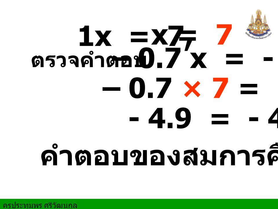 ครูประทุมพร ศรีวัฒนกูล ตรวจคำตอบ คำตอบของสมการคือ 7 – 0.7 x = - 4.9 – 0.7 × 7 = - 4.9 - 4.9 = - 4.9 1x = 7, x = 7