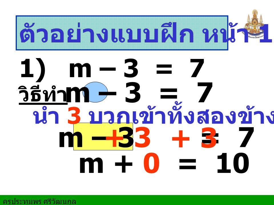 ครูประทุมพร ศรีวัฒนกูล ตัวอย่างแบบฝึก หน้า 159 ข้อ 2 1) m – 3 = 7 m – 3 = 7 วิธีทำ m + 0 = 10 m – 3 = 7 นำ 3 บวกเข้าทั้งสองข้าง + 3 + 3