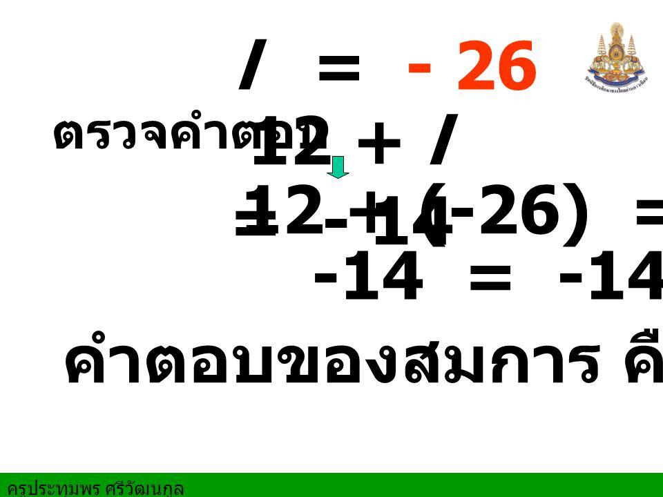 ครูประทุมพร ศรีวัฒนกูล ตรวจคำตอบ 12 + (-26) = -14 -14 = -14 l = - 26 คำตอบของสมการ คือ - 26 12 + l = - 14