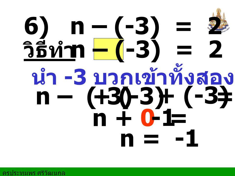 ครูประทุมพร ศรีวัฒนกูล 6) n – (-3) = 2 n – (-3) = 2 วิธีทำ n + 0 = n – (-3) = 2 นำ -3 บวกเข้าทั้งสองข้าง + (-3) + (-3) n = -1 -1