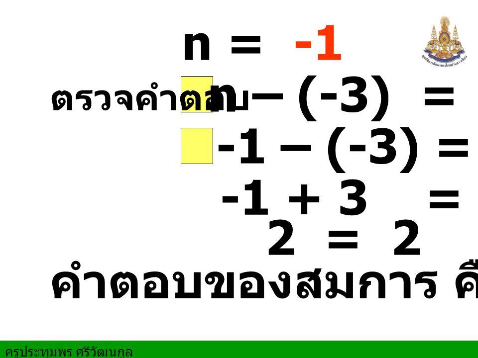 ครูประทุมพร ศรีวัฒนกูล ตรวจคำตอบ -1 – (-3) = 2 2 = 2 n = -1 คำตอบของสมการ คือ -1 n – (-3) = 2 -1 + 3 = 2