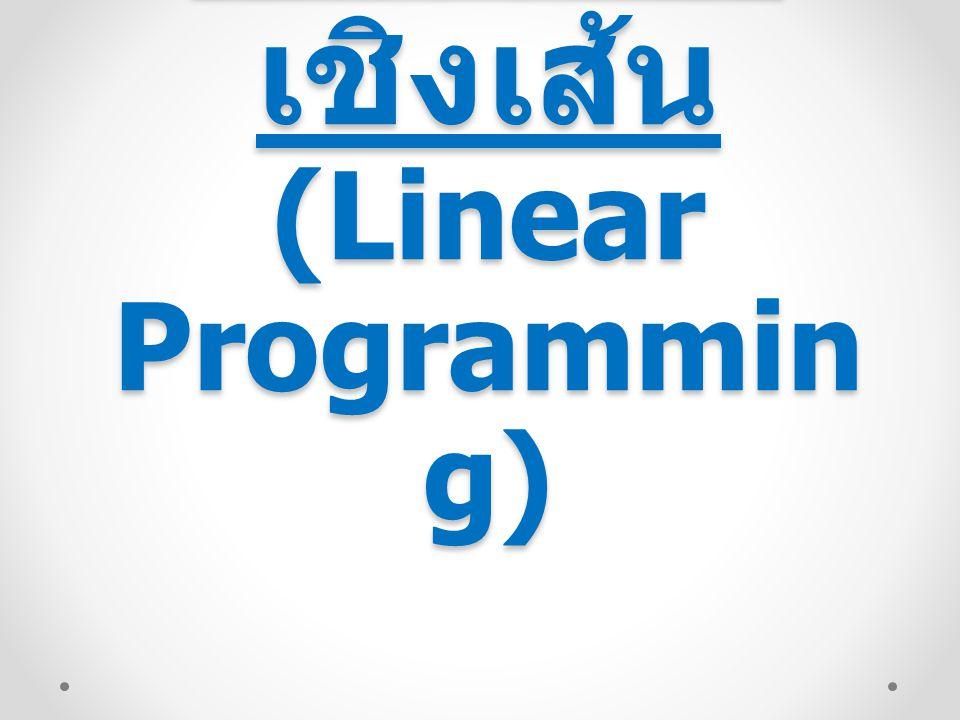 การโปรแกรม (Programming) : การวางแผน เชิงเส้น (Linear) : วิธีการที่ใช้ ตัวแบบทางคณิตศาสตร์ ชนิดเชิงเส้น การโปรแกรมเชิงเส้น (Linear Programming : LP) เป็น เทคนิคเชิงปริมาณที่อาศัยวิธี ทางคณิตศาสตร์ในการ แก้ปัญหาการจัดสรรทรัพยากรที่ มีอยู่อย่างจำกัด