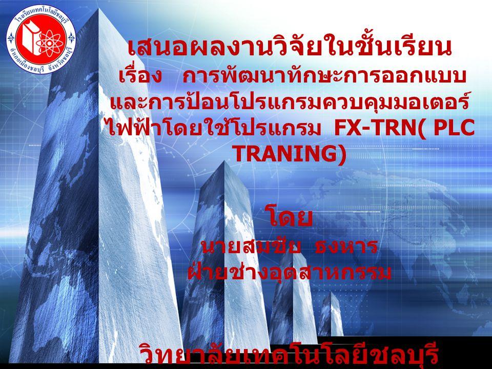LOGO เสนอผลงานวิจัยในชั้นเรียน เรื่อง การพัฒนาทักษะการออกแบบ และการป้อนโปรแกรมควบคุมมอเตอร์ ไฟฟ้าโดยใช้โปรแกรม FX-TRN( PLC TRANING) โดย นายสมชัย ธงหาร