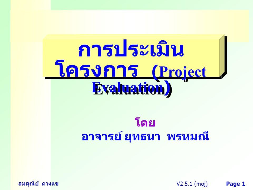 V2.5.1 (moj) สมสุณีย์ ดวงแข Page 1 การประเมิน โครงการ (Project Evaluation) โดย อาจารย์ ยุทธนา พรหมณี