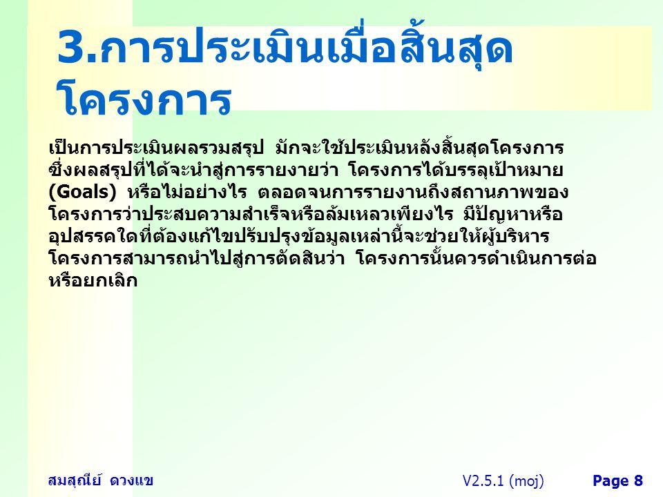 V2.5.1 (moj) สมสุณีย์ ดวงแข Page 8 3. การประเมินเมื่อสิ้นสุด โครงการ เป็นการประเมินผลรวมสรุป มักจะใช้ประเมินหลังสิ้นสุดโครงการ ซึ่งผลสรุปที่ได้จะนำสู่