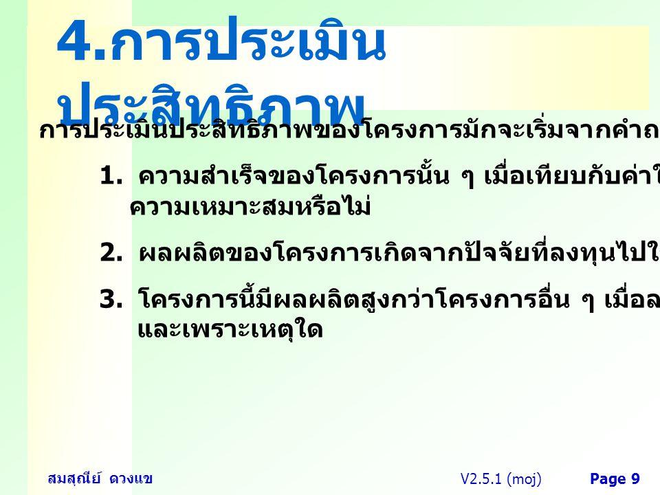 V2.5.1 (moj) สมสุณีย์ ดวงแข Page 9 4. การประเมิน ประสิทธิภาพ การประเมินประสิทธิภาพของโครงการมักจะเริ่มจากคำถามต่าง ๆ กัน เช่น 1. ความสำเร็จของโครงการน