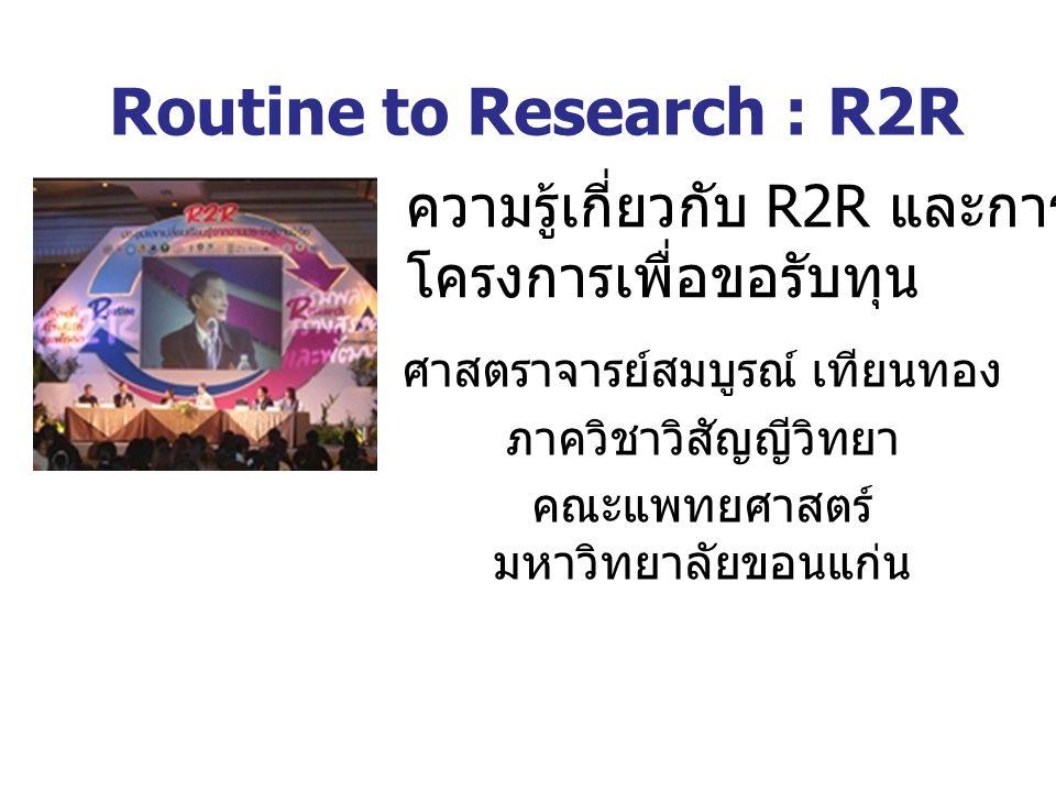 Routine to Research : R2R ศาสตราจารย์สมบูรณ์ เทียนทอง ภาควิชาวิสัญญีวิทยา คณะแพทยศาสตร์ มหาวิทยาลัยขอนแก่น ความรู้เกี่ยวกับ R2R และการเขียน โครงการเพื