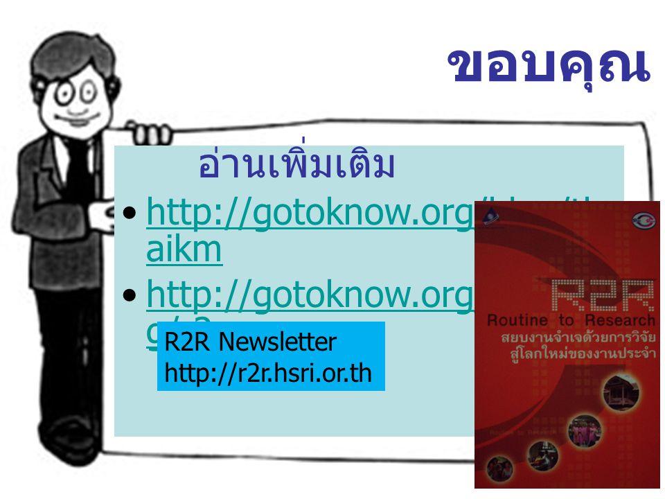 อ่านเพิ่มเติม http://gotoknow.org/blog/th aikmhttp://gotoknow.org/blog/th aikm http://gotoknow.org/post/ta g/r2rhttp://gotoknow.org/post/ta g/r2r ขอบค