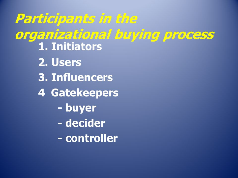 Participants in the organizational buying process 1. Initiators 2. Users 3. Influencers 4 Gatekeepers - buyer - decider - controller