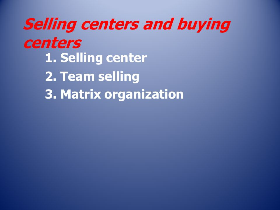 Selling centers and buying centers 1. Selling center 2. Team selling 3. Matrix organization