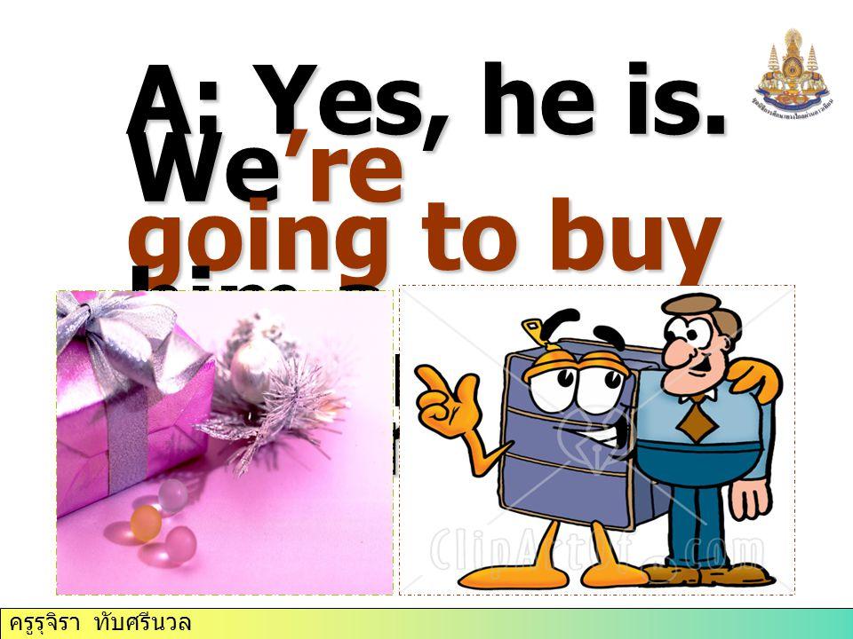 ครูรุจิรา ทับศรีนวล A: Yes, he is. We're going to buy him a present tomorrow.