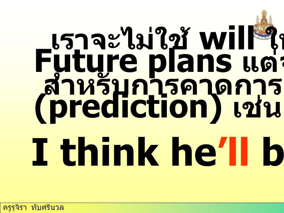 ครูรุจิรา ทับศรีนวล เราจะไม่ใช้ will ใน Future plans แต่จะใช้ will สำหรับการคาดการณ์ (prediction) เช่น I think he'll be late.