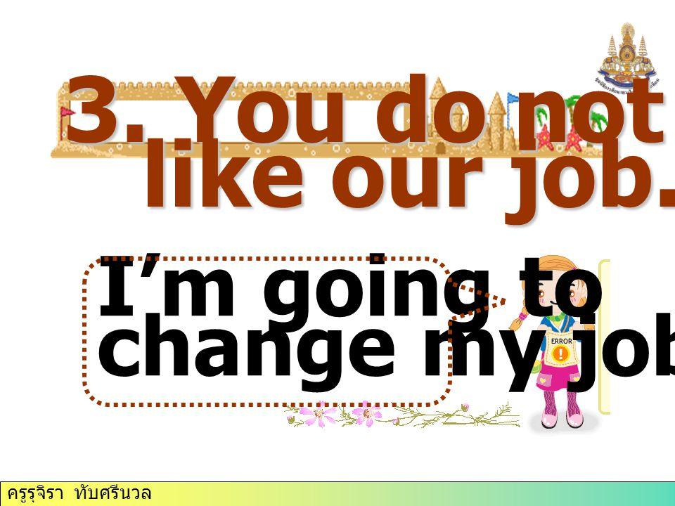 ครูรุจิรา ทับศรีนวล 3. You do not like our job. I'm going to change my job.